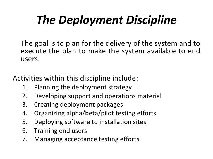 The Deployment Discipline <ul><li>The goal is to plan for the delivery of the system and to execute the plan to make the s...
