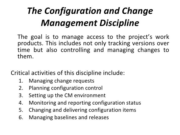 The Configuration and Change Management Discipline <ul><li>The goal is to manage access to the project's work products. Th...