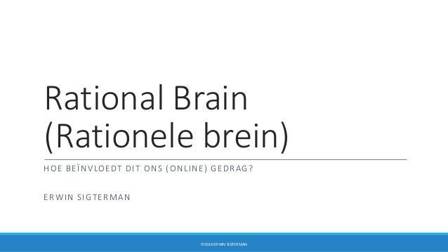 Rational Brain (Rationele brein) HOE BEÏNVLOEDT DIT ONS (ONLINE) GEDRAG? ERWIN SIGTERMAN ©2014 ERWIN SIGTERMAN