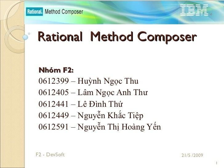 Rational  Method Composer Nhóm F2: 0612399 – Huỳnh Ngọc Thu 0612405 – Lâm Ngọc Anh Thư 0612441 – Lê Đình Thứ 0612449 – Ngu...