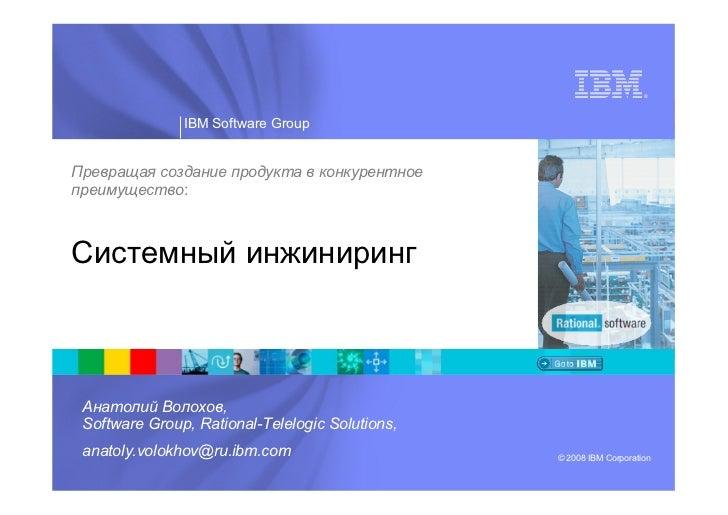 ®               IBM Software GroupПревращая создание продукта в конкурентноепреимущество:Системный инжиниринг Анатолий Вол...