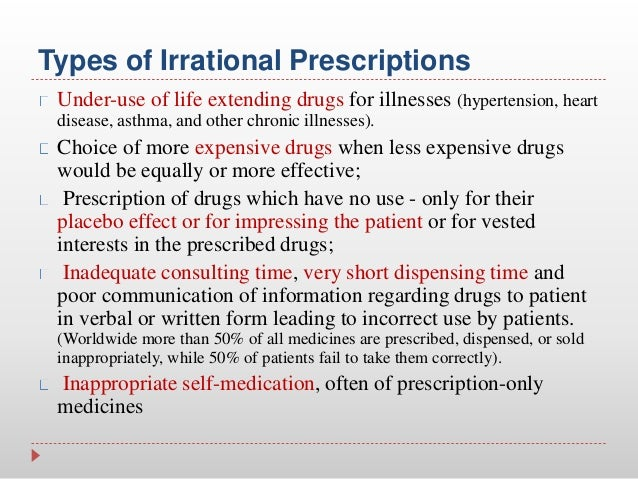 overuse and irrational use of resources Examples of irrational use of medicines include: use of too many medicines per patient (poly-pharmacy) inappropriate use of antimicrobials, often in inadequate dosage, for non-bacterial infections over-use of injections when oral formulations would be more appropriate failure to prescribe in accordance with clinical guidelines inappropriate self-medication, often of prescription-only medicines non-adherence to dosing regimes.