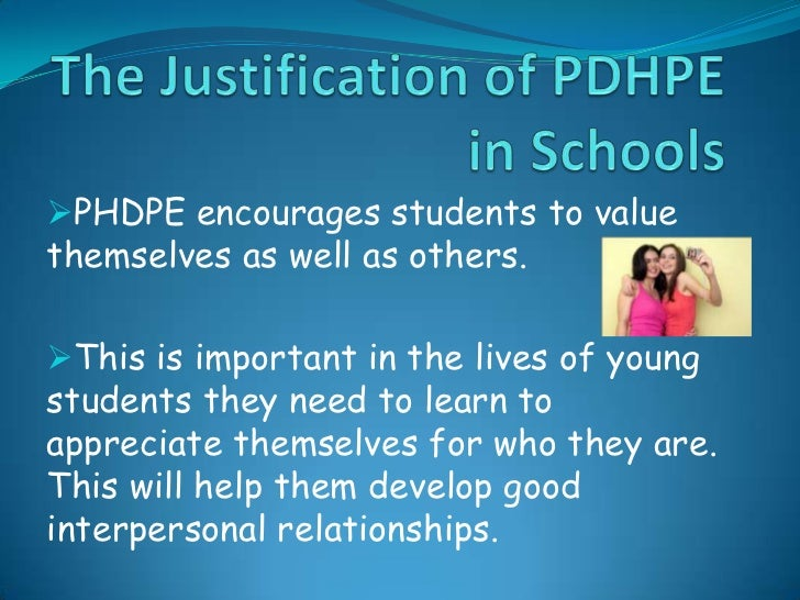The Justification of PDHPE in Schools<br /><ul><li>PHDPE encourages students to value themselves as well as others.