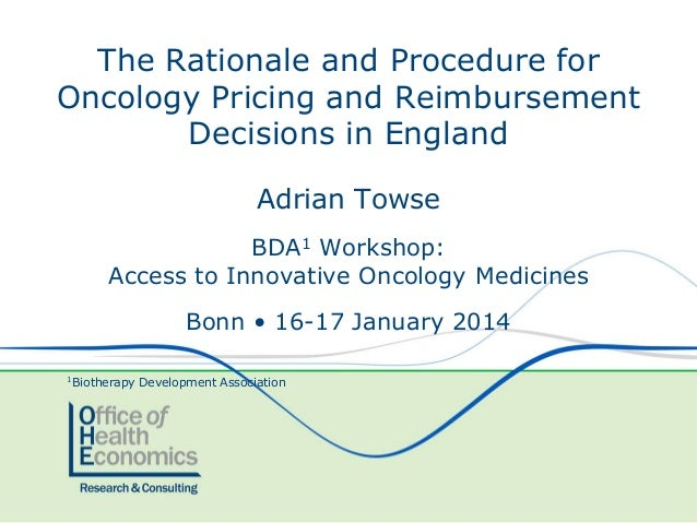 The Rationale and Procedure for Oncology Pricing and Reimbursement Decisions in England Adrian Towse BDA1 Workshop: Access...