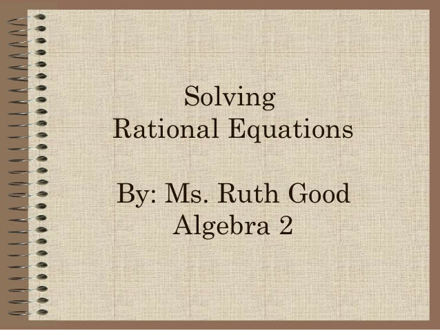 Solving Rational Equations By: Ms. Ruth Good Algebra 2