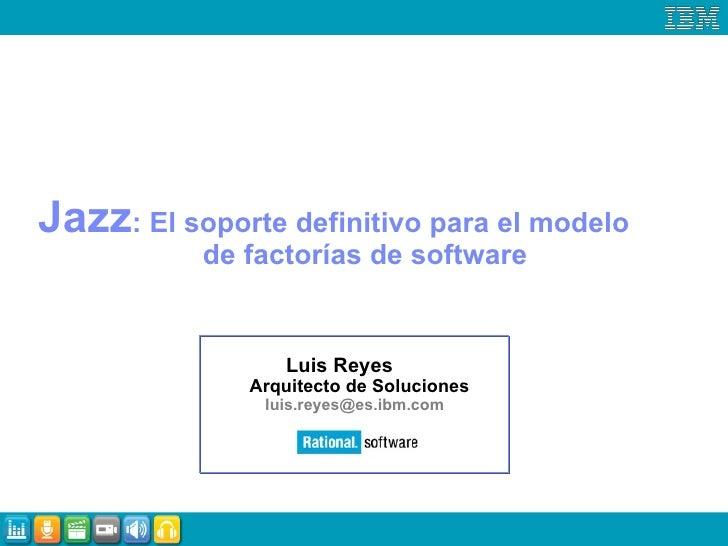 Jazz : El soporte definitivo para el modelo  de factorías de software Luis Reyes    Arquitecto de Soluciones [email_addres...