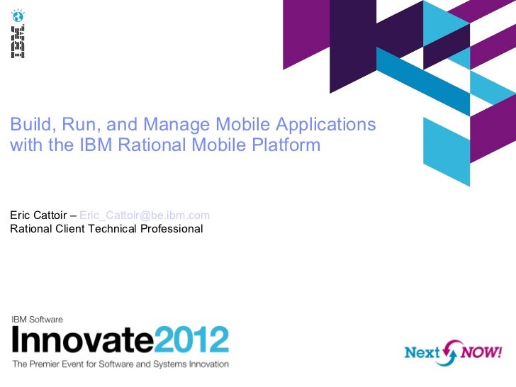 Build, Run, and Manage Mobile Applicationswith the IBM Rational Mobile PlatformEric Cattoir – Eric_Cattoir@be.ibm.comRatio...