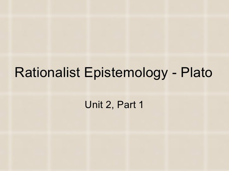 Rationalist Epistemology - Plato Unit 2, Part 1