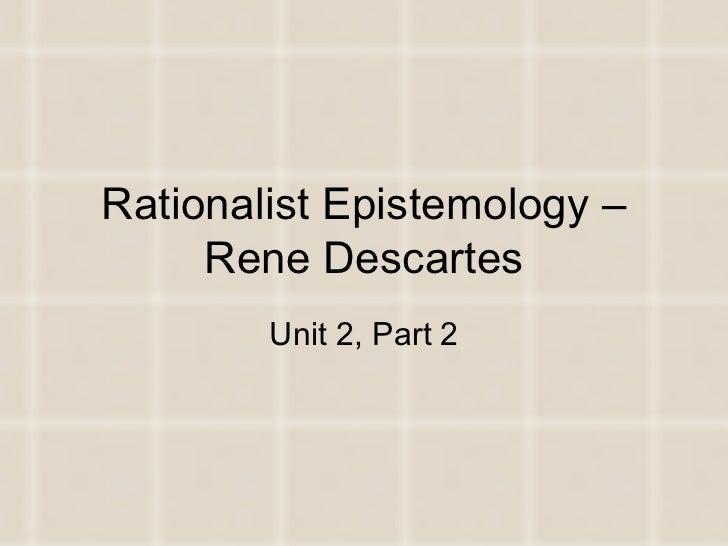 Rationalist Epistemology – Rene Descartes Unit 2, Part 2