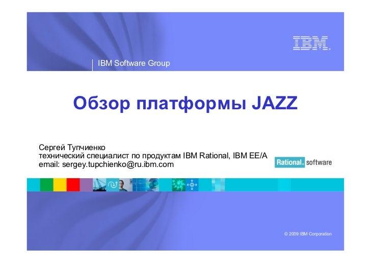 ®               IBM Software Group        Обзор платформы JAZZСергей Тупчиенкотехнический специалист по продуктам IBM Rati...
