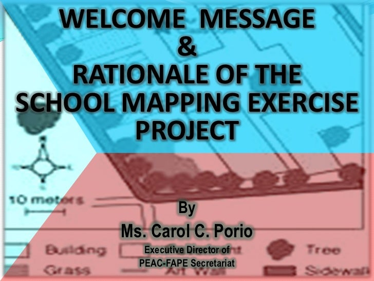 WELCOME  MESSAGE<br />&RATIONALE OF THE <br />SCHOOL MAPPING EXERCISE PROJECT<br />By <br />Ms. Carol C. Porio<br />Execut...