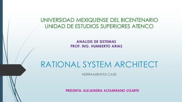 RATIONAL SYSTEM ARCHITECT HERRAMIENTAS CASE UNIVERSIDAD MEXIQUENSE DEL BICENTENARIO UNIDAD DE ESTUDIOS SUPERIORES ATENCO A...