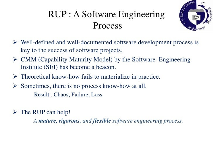RUP is not a single concrete prescriptive process, but rather an adaptable process framework.