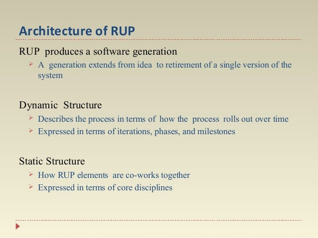 Architecture of RUP RUP produces a software generation   A generation extends from idea to retirement of a single version...