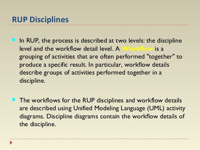 RUP Disciplines   In RUP, the process is described at two levels: the discipline level and the workflow detail level. A W...