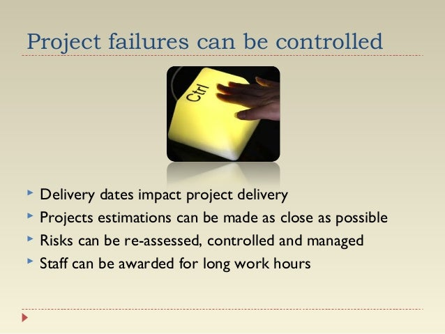 Project failures can be controlled       Delivery dates impact project delivery Projects estimations can be made as cl...