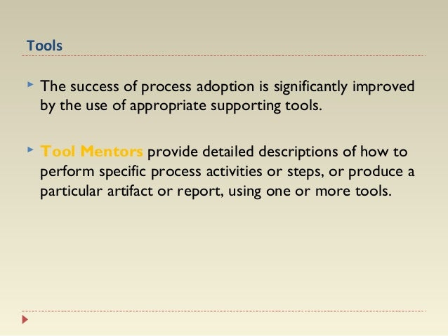 Tools   The success of process adoption is significantly improved by the use of appropriate supporting tools.    Tool Me...