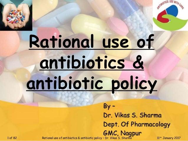 Rational use of antibiotics & antibiotic policy By – Dr. Vikas S. Sharma Dept. Of Pharmacology GMC, Nagpur 1 of 82 Rationa...