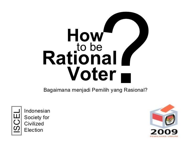 How Rational to be Voter ? Indonesian Society for Civilized Election  ISCEL Bagaimana menjadi Pemilih yang Rasional?