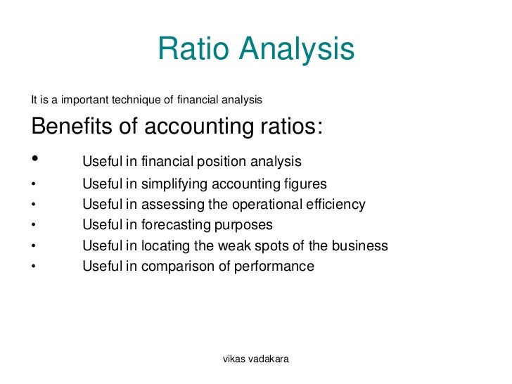 Ratio AnalysisIt is a important technique of financial analysisBenefits of accounting ratios:•   Useful in financial posit...