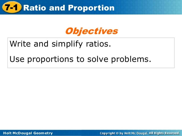 7-1 Ratio and Proportion  Objectives Write and simplify ratios. Use proportions to solve problems.  Holt McDougal Geometry