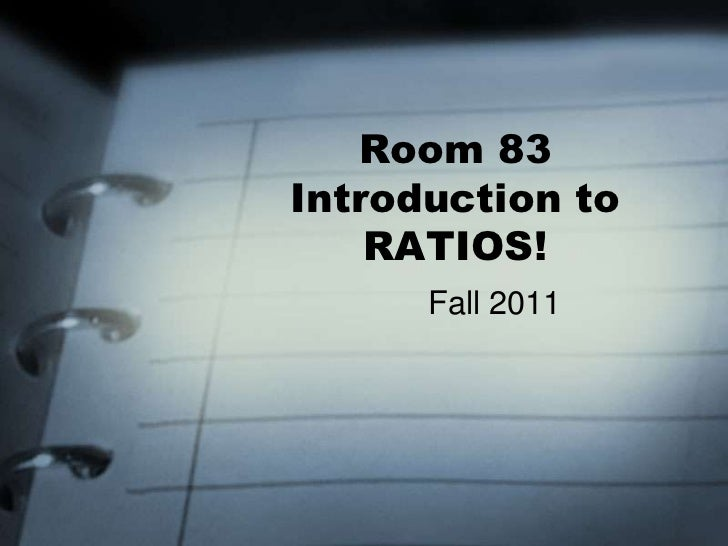 Room 83Introduction to    RATIOS!      Fall 2011