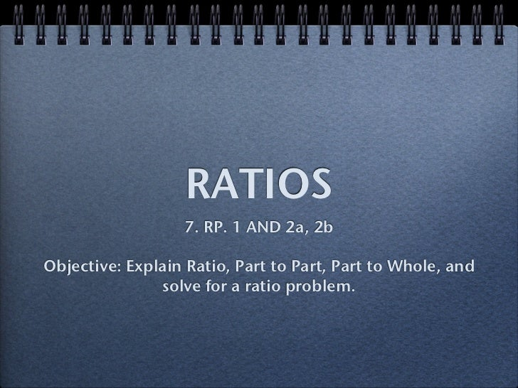 RATIOS                  7. RP. 1 AND 2a, 2bObjective: Explain Ratio, Part to Part, Part to Whole, and               solve ...