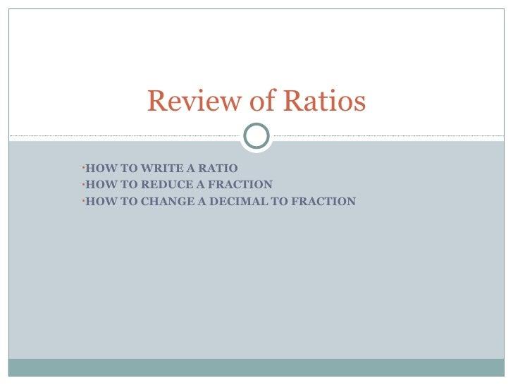 <ul><li>HOW TO WRITE A RATIO </li></ul><ul><li>HOW TO REDUCE A FRACTION </li></ul><ul><li>HOW TO CHANGE A DECIMAL TO FRACT...