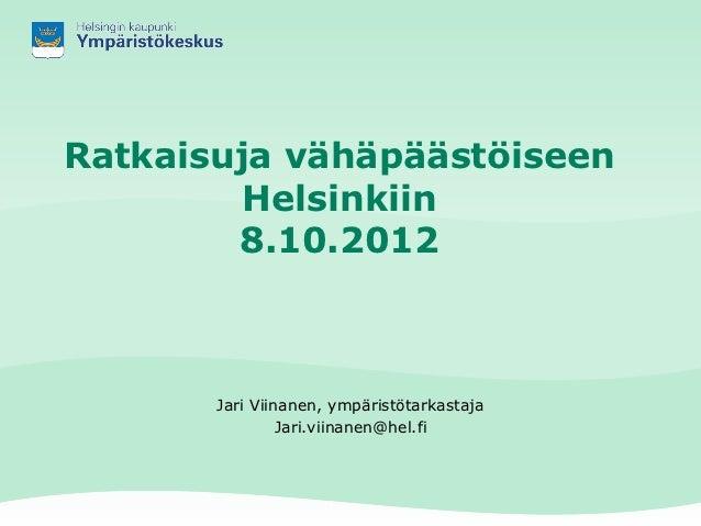 Ratkaisuja vähäpäästöiseen         Helsinkiin        8.10.2012       Jari Viinanen, ympäristötarkastaja                Jar...
