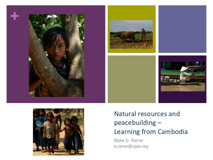 +    Natural resources and    peacebuilding –    Learning from Cambodia    Blake D. Ratner    b.ratner@cgiar.org