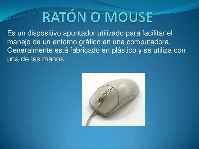 Es un dispositivo apuntador utilizado para facilitar elmanejo de un entorno gráfico en una computadora.Generalmente está f...