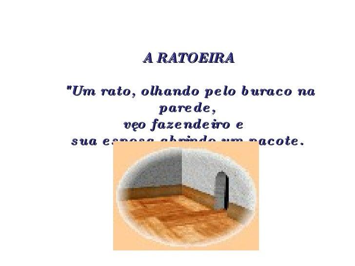 """A RATOEIRA  """"Um rato, olhando pelo buraco na parede,  vê o fazendeiro e  sua esposa abrindo um pacote."""