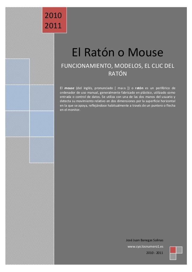 El Ratón o Mouse FUNCIONAMIENTO, MODELOS, EL CLIC DEL RATÓN El mouse (del inglés, pronunciado [ maʊs ]) o ratón es un peri...