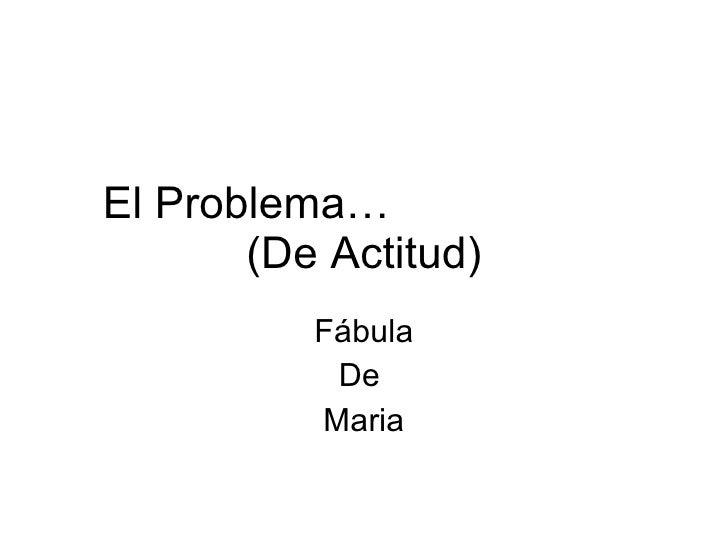 El Problema…  (De Actitud) Fábula De  Maria