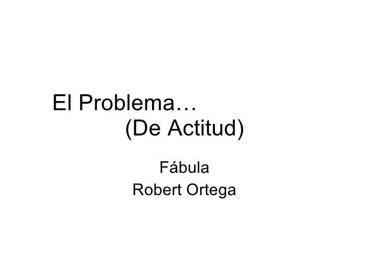 El Problema…  (De Actitud) Fábula Robert Ortega