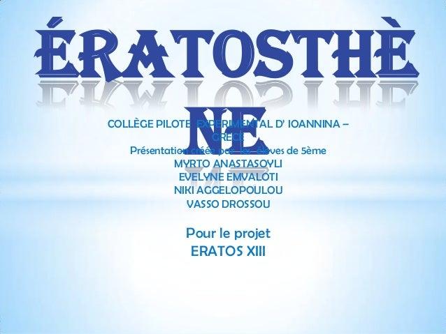 Ératosthè ne COLLÈGE PILOTE EXPERIMENTAL D' IOANNINA – GRECE Présentation créée par les élèves de 5ème MYRTO ANASTASOYLI E...