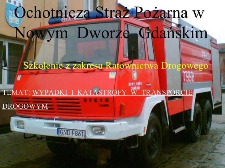 Ochotnicza Straż Pożarna w  Nowym Dworze Gdańskim    Szkolenie z zakresu Ratownictwa DrogowegoTEMAT: WYPADKI I KATASTROFY ...