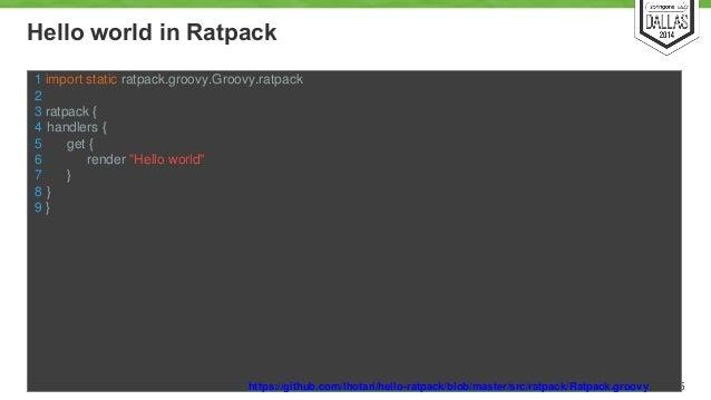 Hello world in Ratpack  15  1 import static ratpack.groovy.Groovy.ratpack  2  3 ratpack {  4 handlers {  5 get {  6 render...