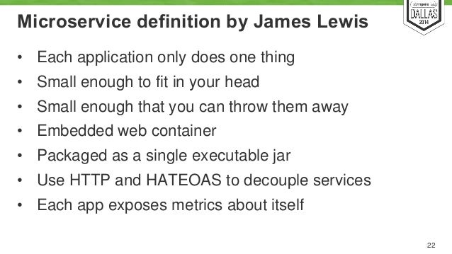 Microservice definition by James Lewis  • Each application only does one thing  • Small enough to fit in your head  • Smal...