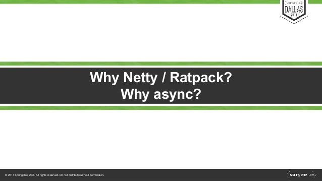 Why Netty / Ratpack?  © 2014 SpringOne 2GX. All rights reserved. Do not distribute without permission.  Why async?