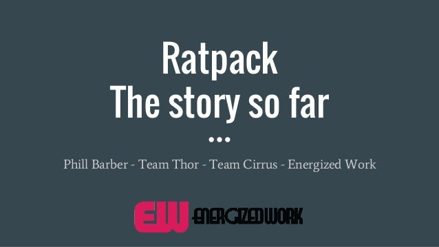 Ratpack The story so far Phill Barber - Team Thor - Team Cirrus - Energized Work