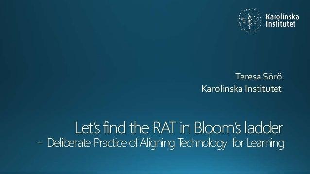 Let's find the RAT in Bloom's ladder - DeliberatePracticeofAligningTechnology forLearning Teresa Sörö Karolinska Institutet