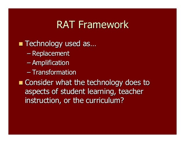 RAT Framework   Technology  used as…  –  Replacement –  Amplification –  Transformation   Consider  what the technology ...