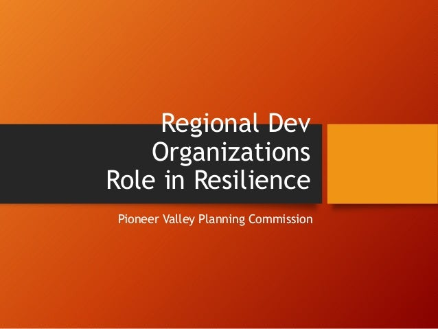 Regional Dev Organizations Role in Resilience Pioneer Valley Planning Commission