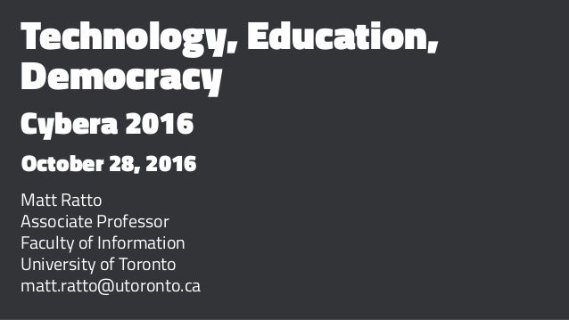 Technology, Education, Democracy Cybera 2016 October 28, 2016 Matt Ratto Associate Professor Faculty of Information Univer...