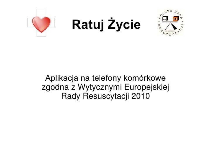 Ratuj Życie Aplikacja na telefony komórkowezgodna z Wytycznymi Europejskiej      Rady Resuscytacji 2010
