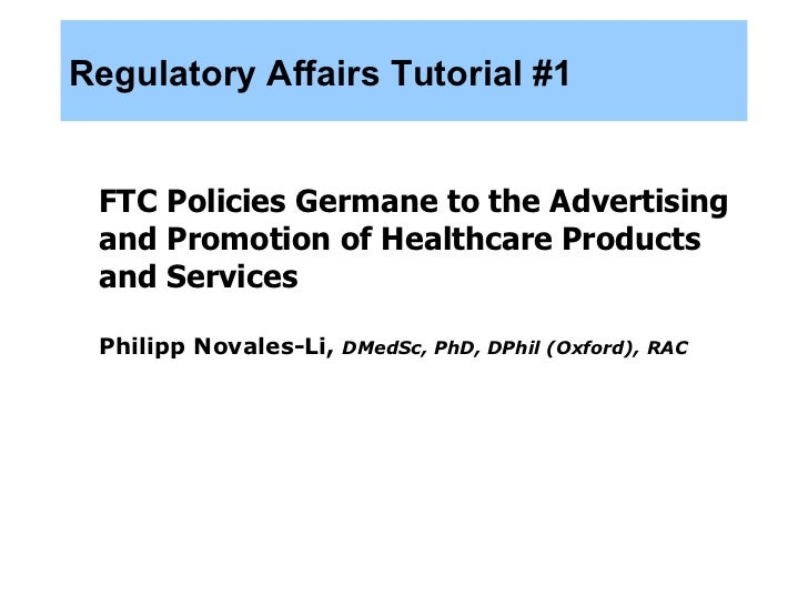 Regulatory Affairs Tutorial #1 <ul><li>FTC Policies Germane to the Advertising and Promotion of Healthcare Products and Se...