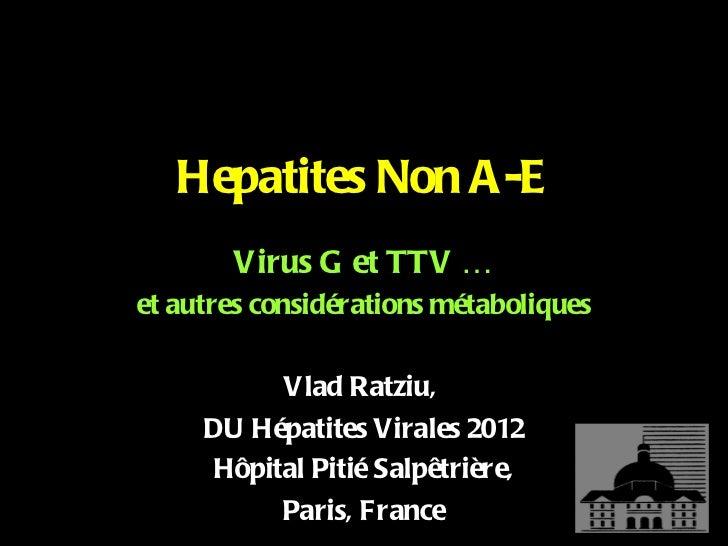 Hepatites Non A-E <ul><li>Virus G et TTV … </li></ul><ul><li>et autres considérations métaboliques </li></ul><ul><li>Vlad ...