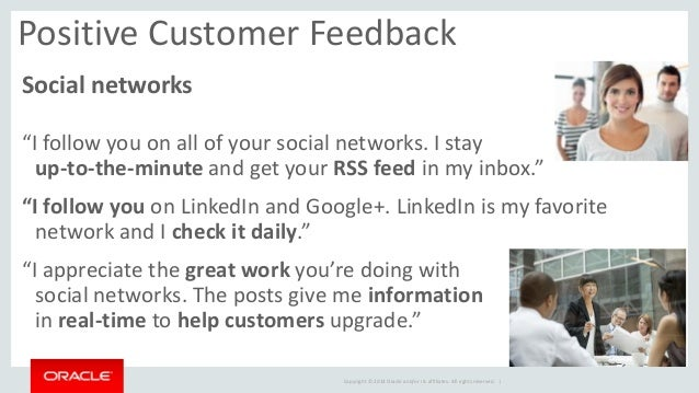 """Copyright © 2014 Oracle and/or its affiliates. All rights reserved.    Positive Customer Feedback  Social networks  """"I fol..."""