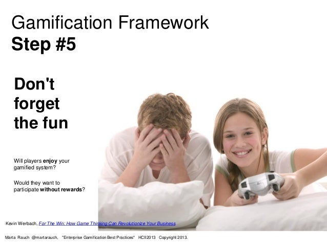 Don't forget the fun Will players enjoy your gamified system? Would they want to participate without rewards? Gamification...